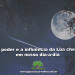 O poder e a influência da Lua cheia em nosso dia-a-dia