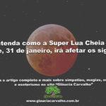 Entenda como a Super Lua Cheia de hoje, 31 de janeiro, irá afetar os signos