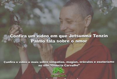 Confira um vídeo em que Jetsunma Tenzin Palmo fala sobre o amor