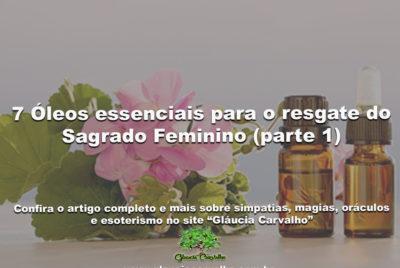 7 Óleos essenciais para o resgate do Sagrado Feminino (parte 1)