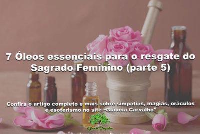 7 Óleos essenciais para o resgate do Sagrado Feminino (parte 5)