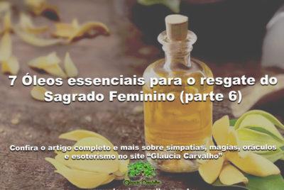 7 Óleos essenciais para o resgate do Sagrado Feminino (parte 6)