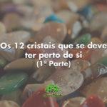 Os 12 cristais que se deve ter perto de si (1ª Parte)