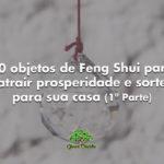 10 objetos de Feng Shui para atrair prosperidade e sorte para sua casa (1ª Parte)