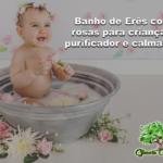 Banho de Erês com rosas para crianças, purificador e calmante!