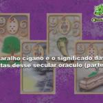 Baralho cigano e o significado das cartas desse secular oráculo (parte 2)