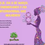 Hoje, dia 8 de março, comemoramos o dia internacional das mulheres!