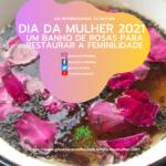Dia da Mulher 2021  – Um banho de rosas para restaurar a feminilidade
